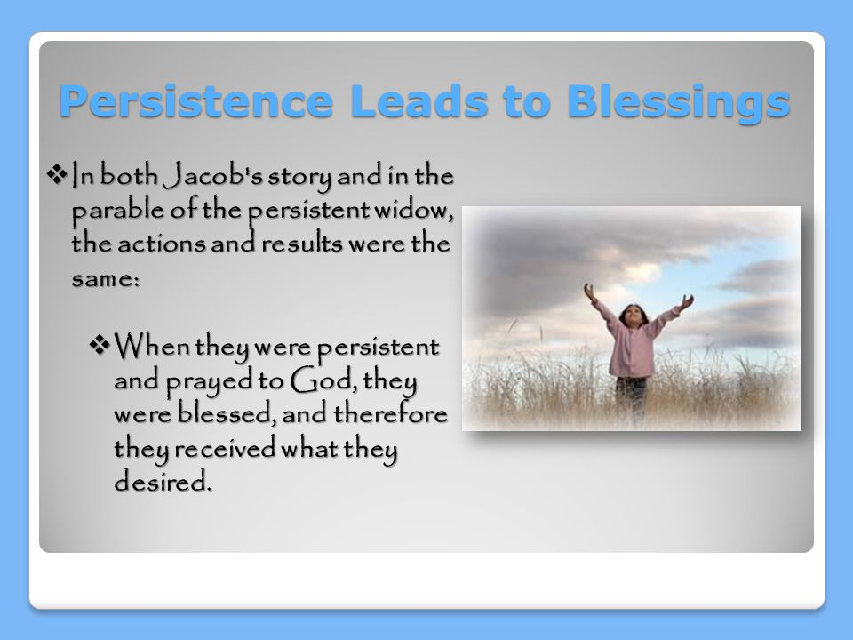 Persistence Leads to Blessings  In both Jacob s story and in the parable of the persistent widow, the actions and results were the same:  When they were persistent and prayed to God, they were blessed, and therefore they received what they desired.