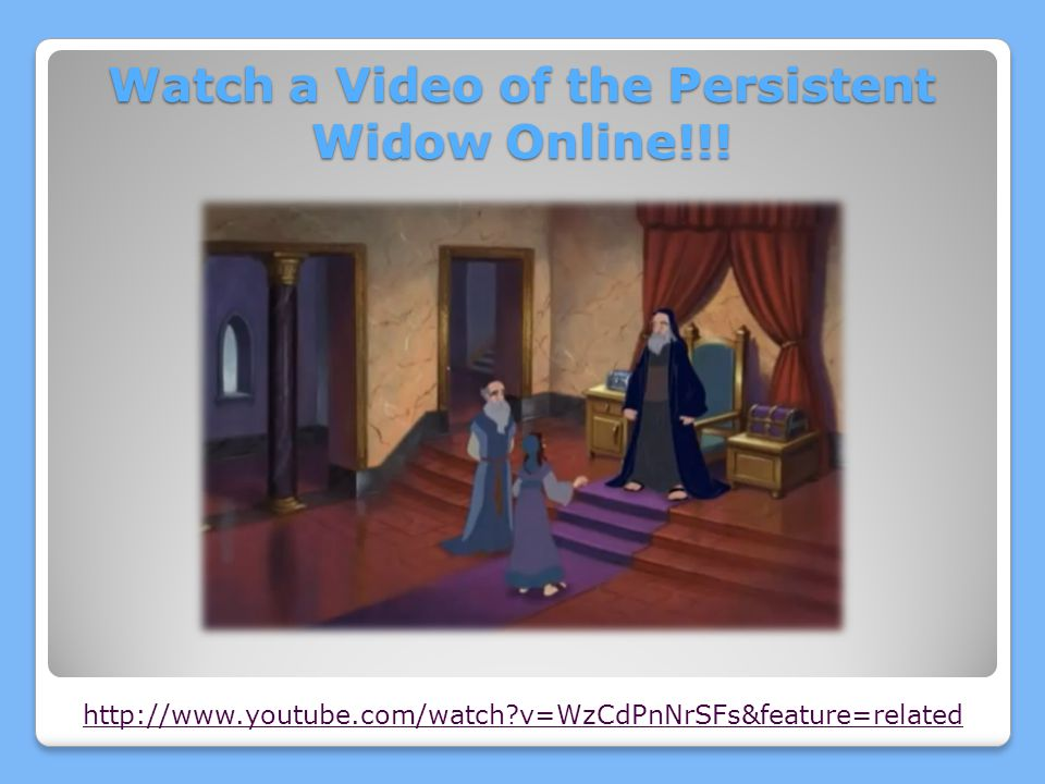 http://www.youtube.com/watch?v=WzCdPnNrSFs&feature=related Watch a Video of the Persistent Widow Online!!!
