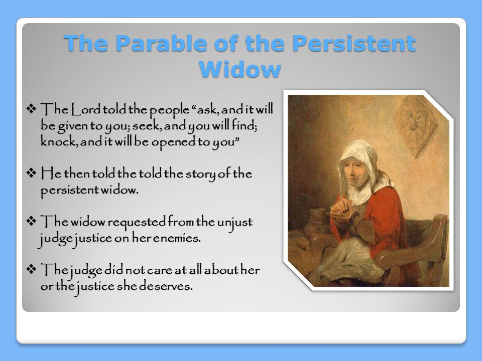 The Parable of the Persistent Widow  The Lord told the people ask, and it will be given to you; seek, and you will find; knock, and it will be opened to you  He then told the told the story of the persistent widow.