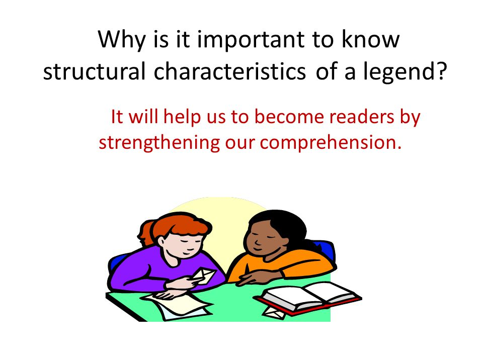 Why is it important to know structural characteristics of a legend? It will help us to become readers by strengthening our comprehension.