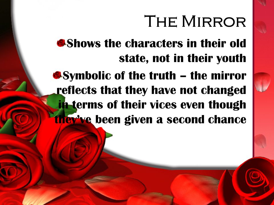 The Mirror Shows the characters in their old state, not in their youth Symbolic of the truth – the mirror reflects that they have not changed in terms of their vices even though they've been given a second chance
