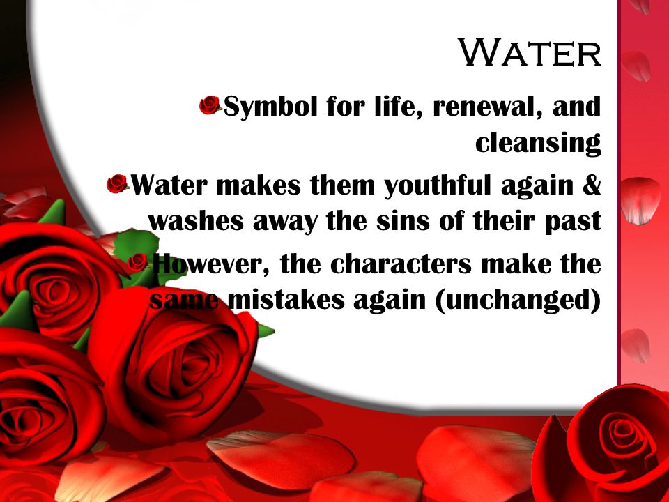 Water Symbol for life, renewal, and cleansing Water makes them youthful again & washes away the sins of their past However, the characters make the same mistakes again (unchanged)