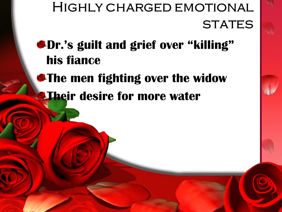 Highly charged emotional states Dr.'s guilt and grief over killing his fiance The men fighting over the widow Their desire for more water