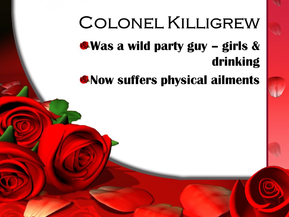 Colonel Killigrew Was a wild party guy – girls & drinking Now suffers physical ailments