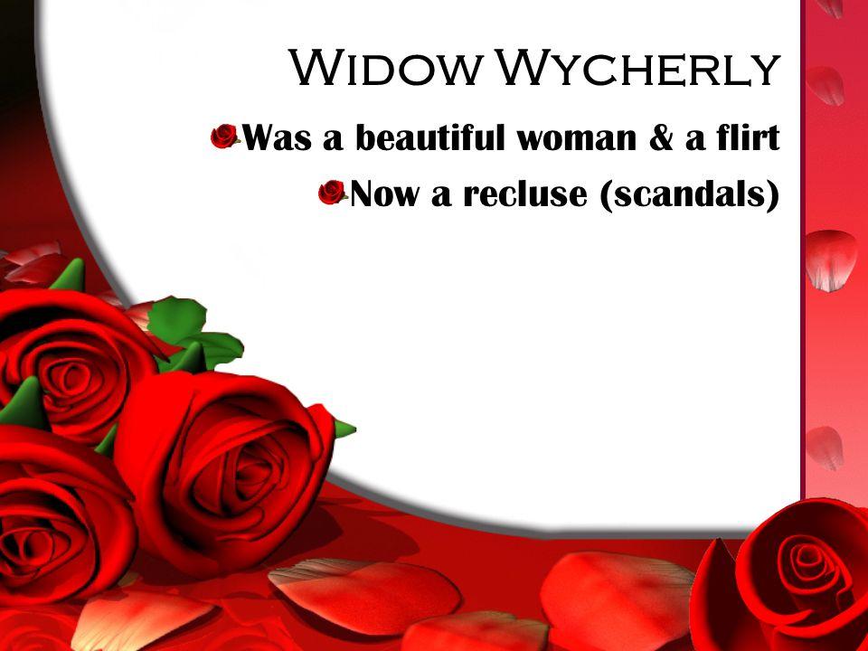 Widow Wycherly Was a beautiful woman & a flirt Now a recluse (scandals)