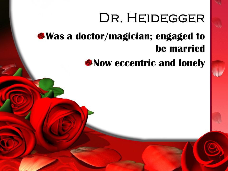 Dr. Heidegger Was a doctor/magician; engaged to be married Now eccentric and lonely