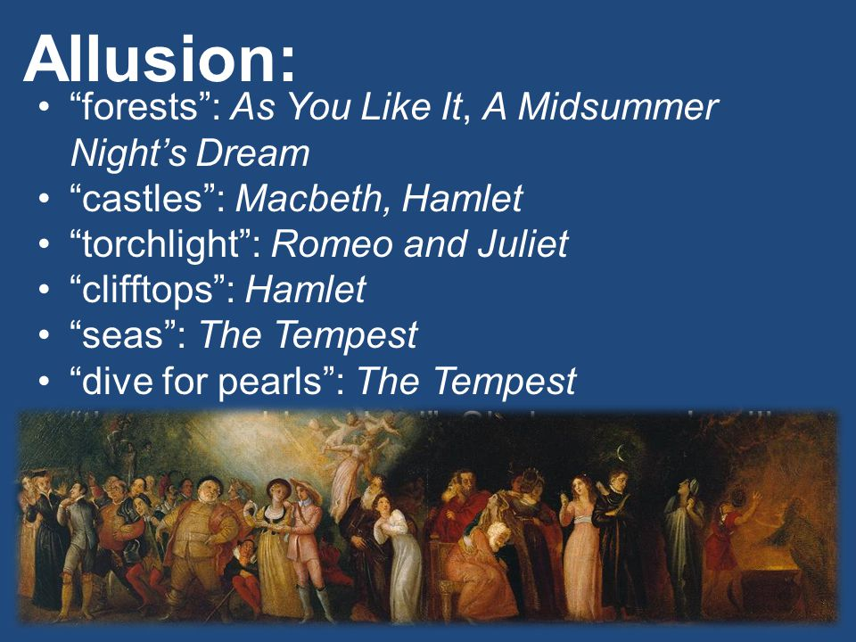 "Allusion: ""forests"": As You Like It, A Midsummer Night's Dream ""castles"": Macbeth, Hamlet ""torchlight"": Romeo and Juliet ""clifftops"": Hamlet ""seas"": T"