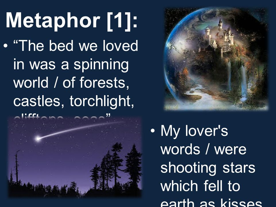 "Metaphor [1]: ""The bed we loved in was a spinning world / of forests, castles, torchlight, clifftops, seas"" My lover's words / were shooting stars whi"