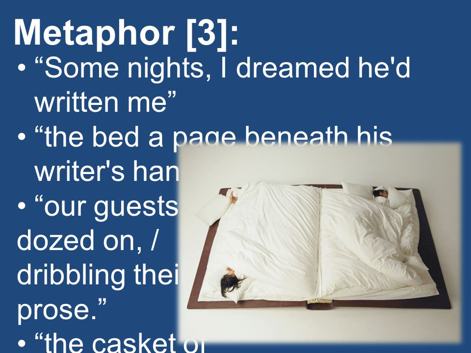 "Metaphor [3]: ""Some nights, I dreamed he'd written me"" ""the bed a page beneath his writer's hands."" ""our guests dozed on, / dribbling their prose."" ""t"