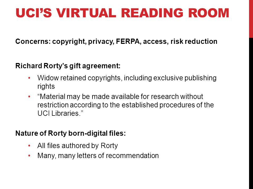 UCI'S VIRTUAL READING ROOM Concerns: copyright, privacy, FERPA, access, risk reduction Richard Rorty's gift agreement: Widow retained copyrights, including exclusive publishing rights Material may be made available for research without restriction according to the established procedures of the UCI Libraries. Nature of Rorty born-digital files: All files authored by Rorty Many, many letters of recommendation