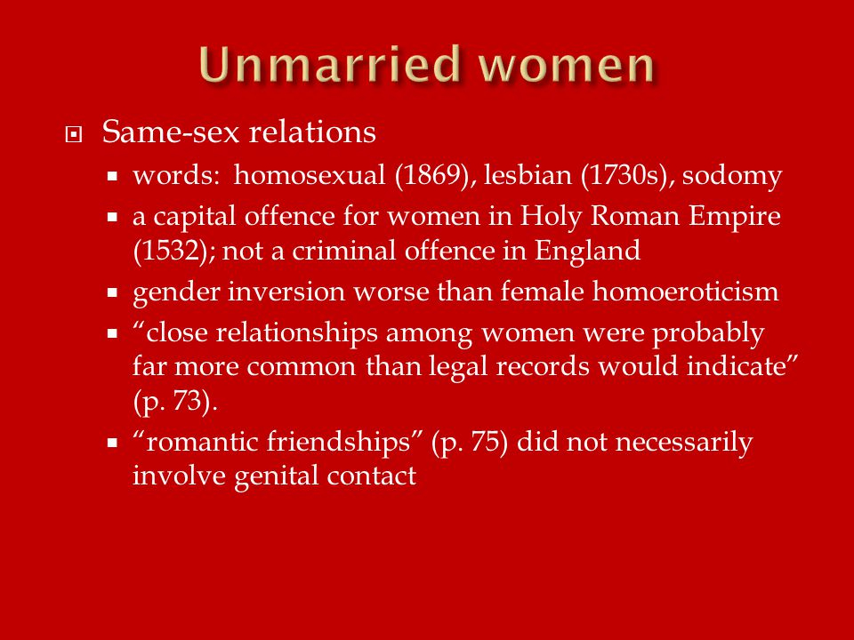  Same-sex relations  words: homosexual (1869), lesbian (1730s), sodomy  a capital offence for women in Holy Roman Empire (1532); not a criminal offence in England  gender inversion worse than female homoeroticism  close relationships among women were probably far more common than legal records would indicate (p.