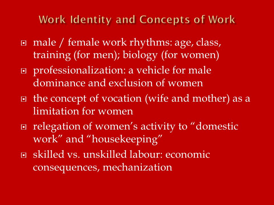  male / female work rhythms: age, class, training (for men); biology (for women)  professionalization: a vehicle for male dominance and exclusion of women  the concept of vocation (wife and mother) as a limitation for women  relegation of women's activity to domestic work and housekeeping  skilled vs.