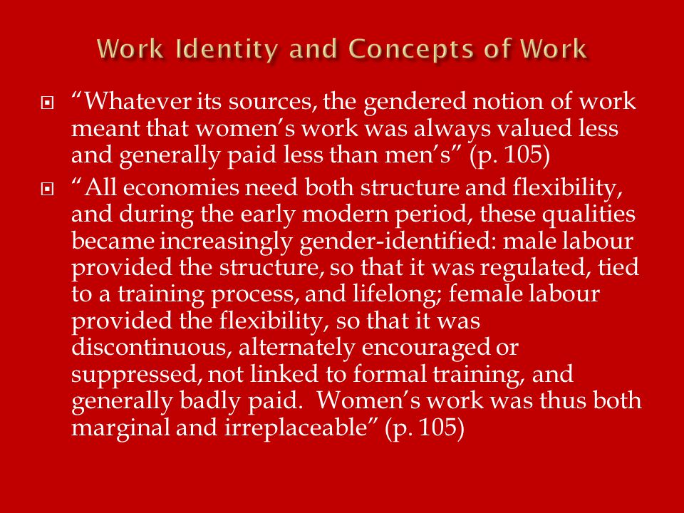 Whatever its sources, the gendered notion of work meant that women's work was always valued less and generally paid less than men's (p.