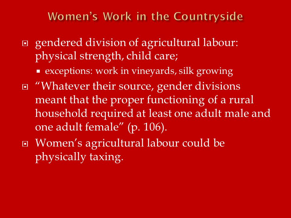  gendered division of agricultural labour: physical strength, child care;  exceptions: work in vineyards, silk growing  Whatever their source, gender divisions meant that the proper functioning of a rural household required at least one adult male and one adult female (p.