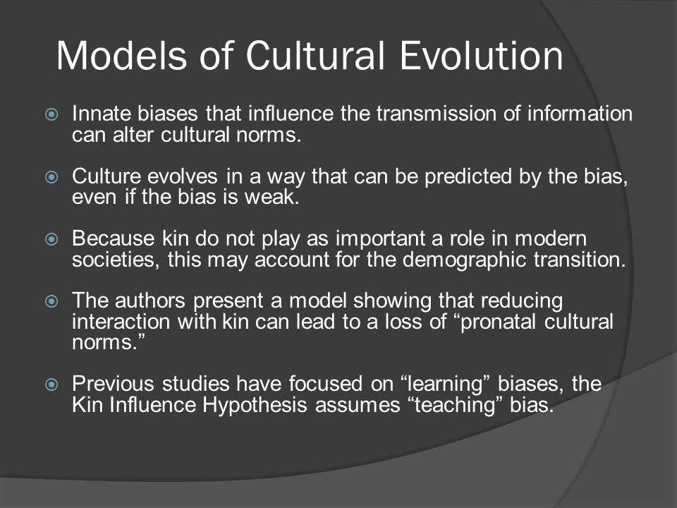 Models of Cultural Evolution  Innate biases that influence the transmission of information can alter cultural norms.