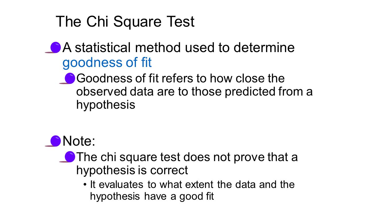 The Chi Square Test A statistical method used to determine goodness of fit Goodness of fit refers to how close the observed data are to those predicted from a hypothesis Note: The chi square test does not prove that a hypothesis is correct It evaluates to what extent the data and the hypothesis have a good fit