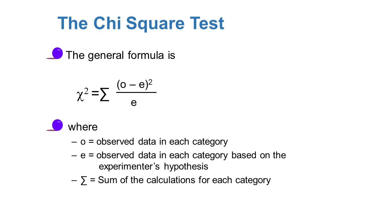 The Chi Square Test The general formula is   =∑ (o – e) 2 e where –o = observed data in each category –e = observed data in each category based on the experimenter's hypothesis –∑ = Sum of the calculations for each category