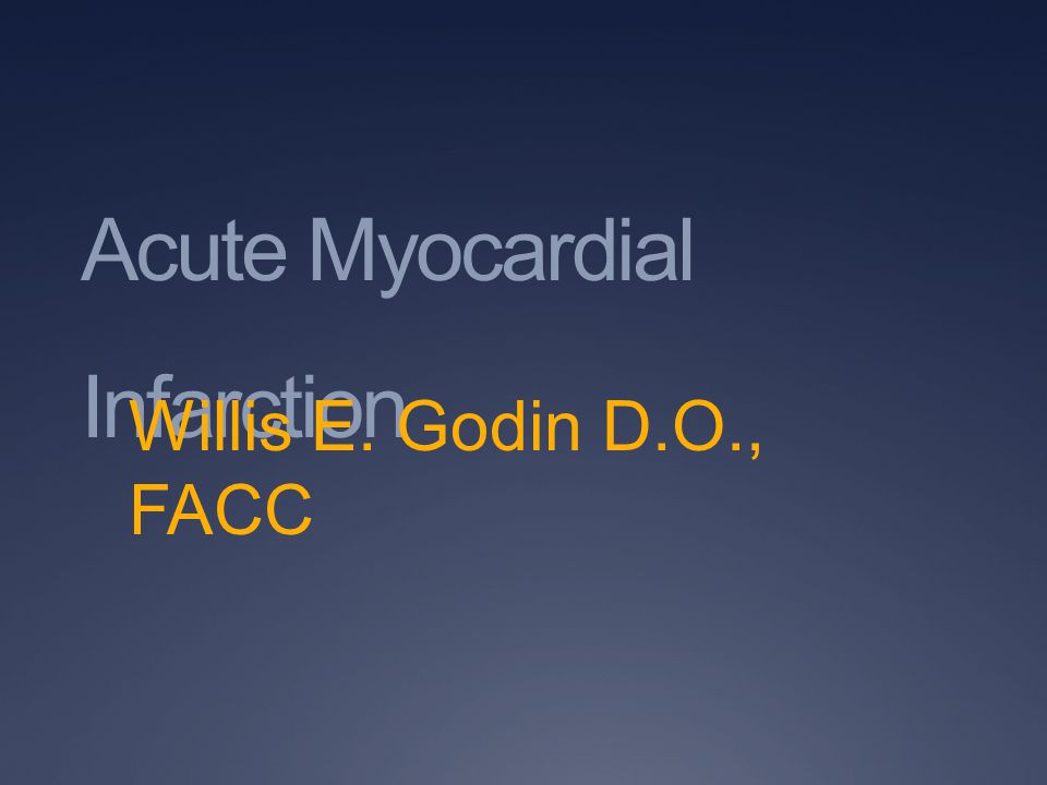 Acute Myocardial Infarction Willis E. Godin D.O., FACC