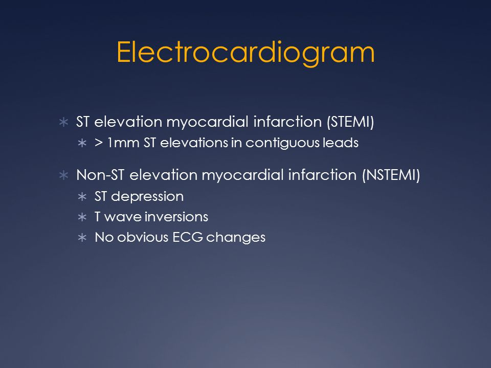 Electrocardiogram  ST elevation myocardial infarction (STEMI)  > 1mm ST elevations in contiguous leads  Non-ST elevation myocardial infarction (NSTEMI)  ST depression  T wave inversions  No obvious ECG changes