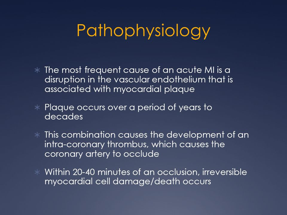 Pathophysiology  The most frequent cause of an acute MI is a disruption in the vascular endothelium that is associated with myocardial plaque  Plaque occurs over a period of years to decades  This combination causes the development of an intra-coronary thrombus, which causes the coronary artery to occlude  Within 20-40 minutes of an occlusion, irreversible myocardial cell damage/death occurs