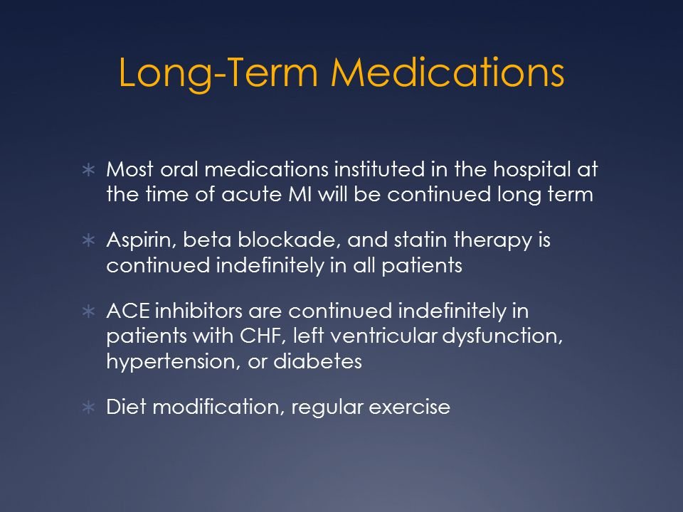 Long-Term Medications  Most oral medications instituted in the hospital at the time of acute MI will be continued long term  Aspirin, beta blockade, and statin therapy is continued indefinitely in all patients  ACE inhibitors are continued indefinitely in patients with CHF, left ventricular dysfunction, hypertension, or diabetes  Diet modification, regular exercise