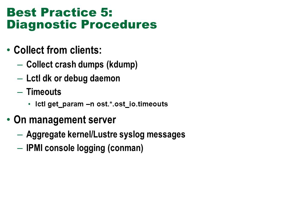 Best Practice 5: Diagnostic Procedures Collect from clients: – Collect crash dumps (kdump) – Lctl dk or debug daemon – Timeouts lctl get_param –n ost.*.ost_io.timeouts On management server – Aggregate kernel/Lustre syslog messages – IPMI console logging (conman)