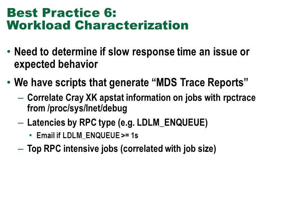 Best Practice 6: Workload Characterization Need to determine if slow response time an issue or expected behavior We have scripts that generate MDS Trace Reports – Correlate Cray XK apstat information on jobs with rpctrace from /proc/sys/lnet/debug – Latencies by RPC type (e.g.