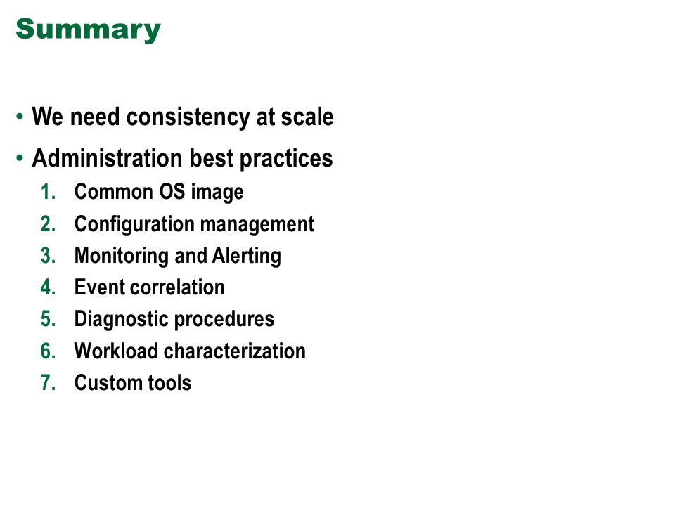 Summary We need consistency at scale Administration best practices 1.Common OS image 2.Configuration management 3.Monitoring and Alerting 4.Event correlation 5.Diagnostic procedures 6.Workload characterization 7.Custom tools