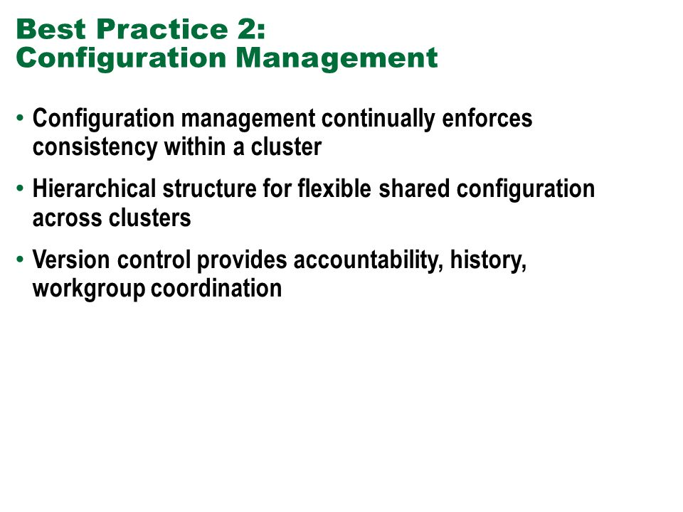 Best Practice 2: Configuration Management Configuration management continually enforces consistency within a cluster Hierarchical structure for flexib