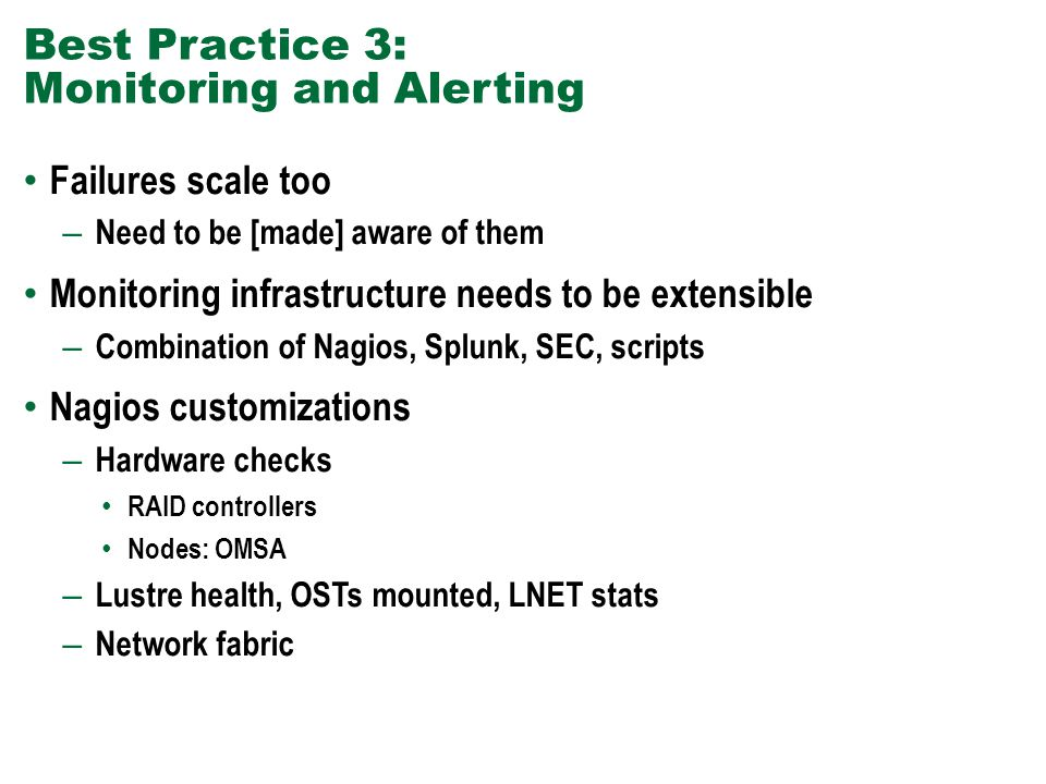 Best Practice 3: Monitoring and Alerting Failures scale too – Need to be [made] aware of them Monitoring infrastructure needs to be extensible – Combination of Nagios, Splunk, SEC, scripts Nagios customizations – Hardware checks RAID controllers Nodes: OMSA – Lustre health, OSTs mounted, LNET stats – Network fabric