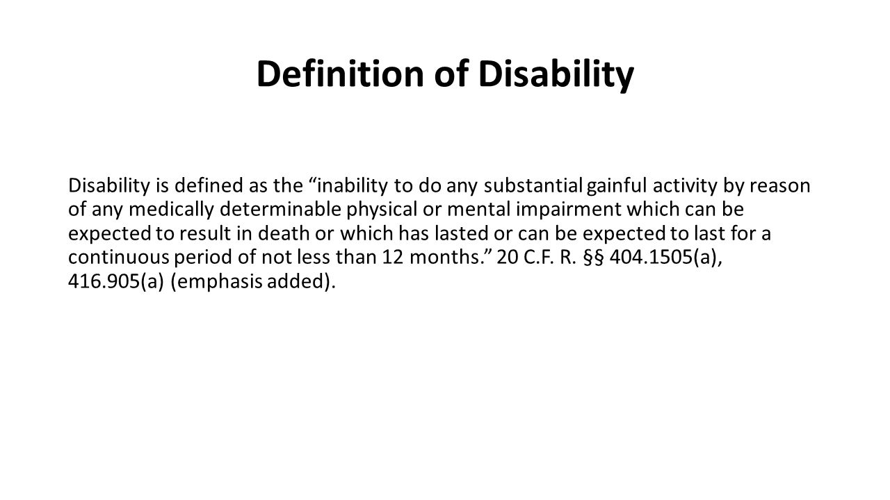 Definition of Disability Disability is defined as the inability to do any substantial gainful activity by reason of any medically determinable physical or mental impairment which can be expected to result in death or which has lasted or can be expected to last for a continuous period of not less than 12 months. 20 C.F.