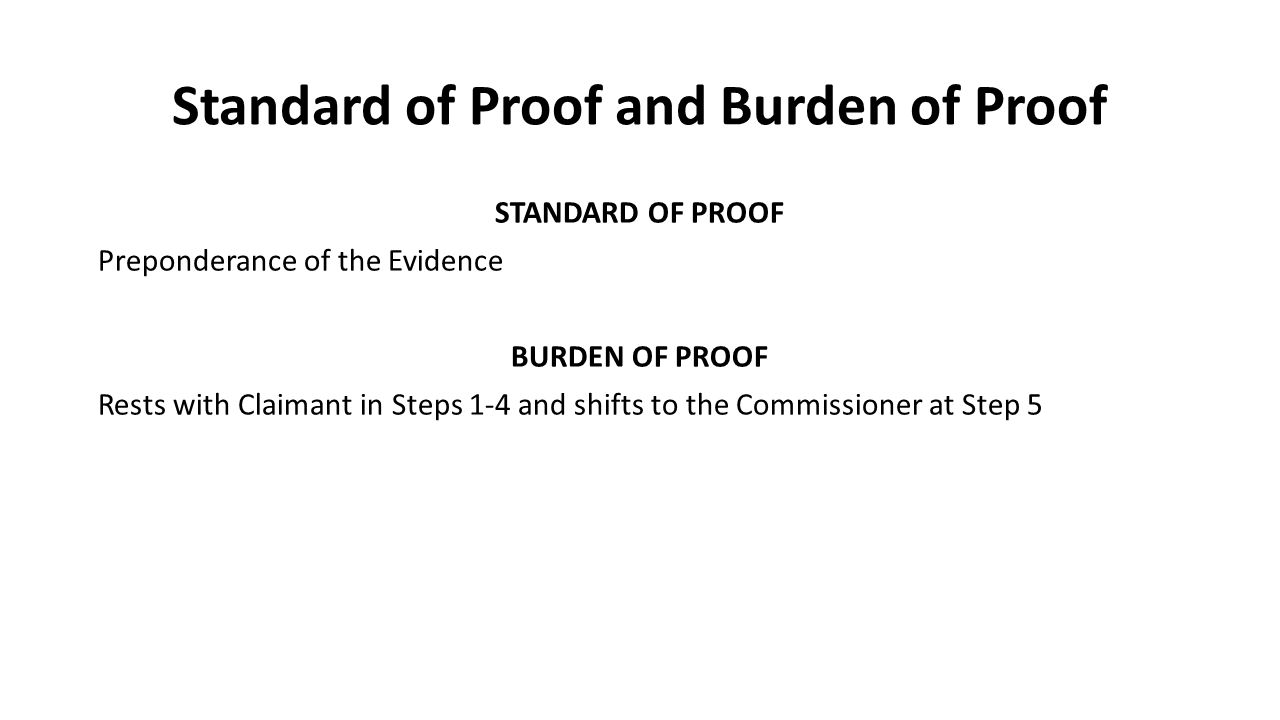 Standard of Proof and Burden of Proof STANDARD OF PROOF Preponderance of the Evidence BURDEN OF PROOF Rests with Claimant in Steps 1-4 and shifts to the Commissioner at Step 5