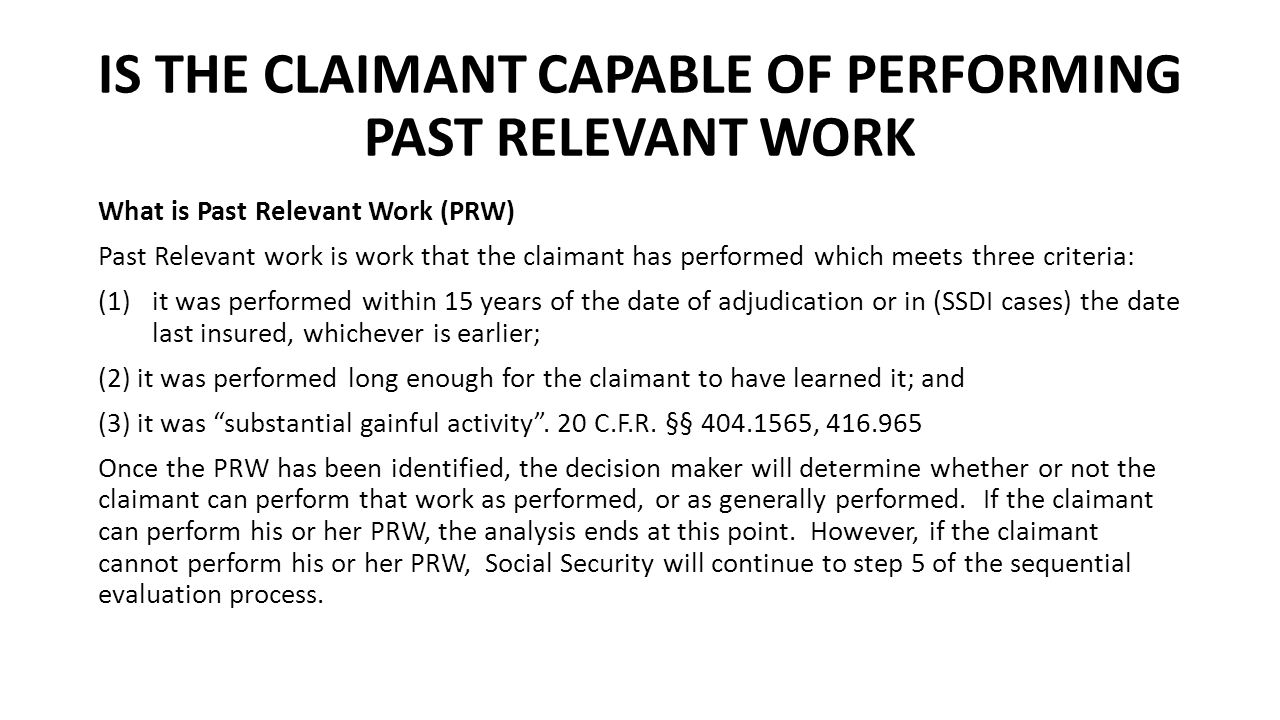 IS THE CLAIMANT CAPABLE OF PERFORMING PAST RELEVANT WORK What is Past Relevant Work (PRW) Past Relevant work is work that the claimant has performed which meets three criteria: (1)it was performed within 15 years of the date of adjudication or in (SSDI cases) the date last insured, whichever is earlier; (2) it was performed long enough for the claimant to have learned it; and (3) it was substantial gainful activity .