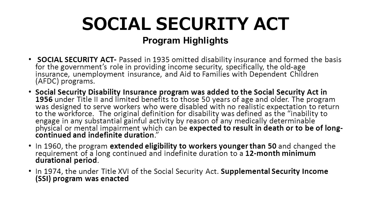 SOCIAL SECURITY ACT Program Highlights SOCIAL SECURITY ACT- Passed in 1935 omitted disability insurance and formed the basis for the government's role in providing income security, specifically, the old-age insurance, unemployment insurance, and Aid to Families with Dependent Children (AFDC) programs.