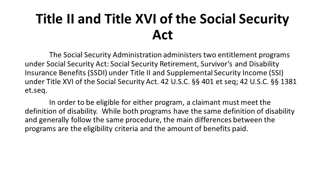 Title II and Title XVI of the Social Security Act The Social Security Administration administers two entitlement programs under Social Security Act: Social Security Retirement, Survivor's and Disability Insurance Benefits (SSDI) under Title II and Supplemental Security Income (SSI) under Title XVI of the Social Security Act.