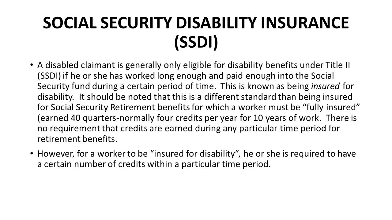 SOCIAL SECURITY DISABILITY INSURANCE (SSDI) A disabled claimant is generally only eligible for disability benefits under Title II (SSDI) if he or she has worked long enough and paid enough into the Social Security fund during a certain period of time.