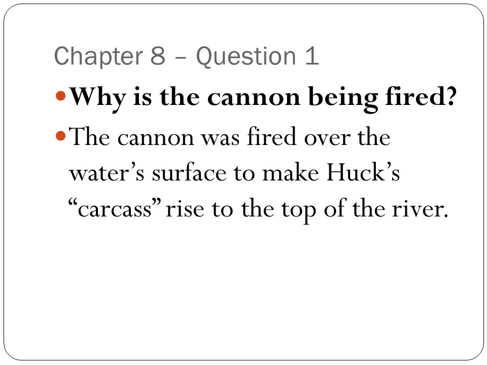 "Chapter 8 – Question 1 Why is the cannon being fired? The cannon was fired over the water's surface to make Huck's ""carcass"" rise to the top of the ri"