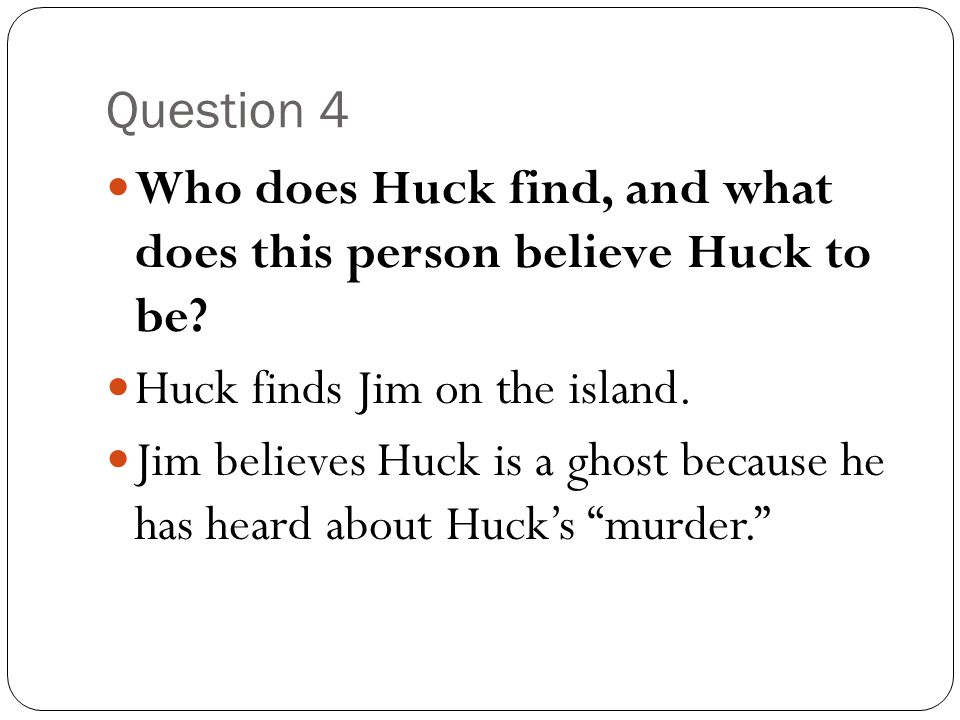 Question 4 Who does Huck find, and what does this person believe Huck to be? Huck finds Jim on the island. Jim believes Huck is a ghost because he has