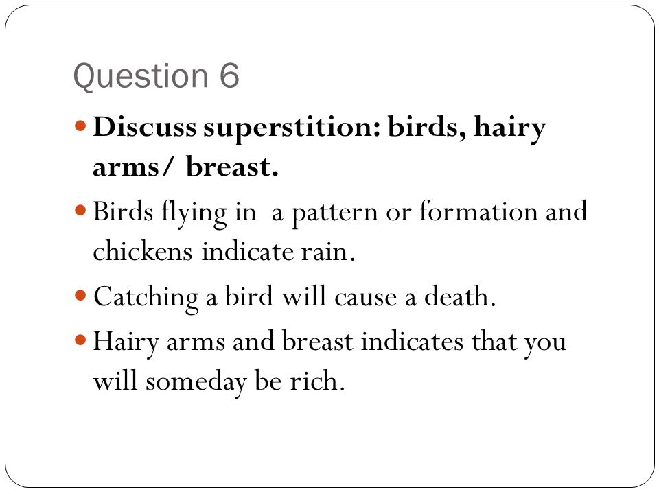 Question 6 Discuss superstition: birds, hairy arms/ breast. Birds flying in a pattern or formation and chickens indicate rain. Catching a bird will ca