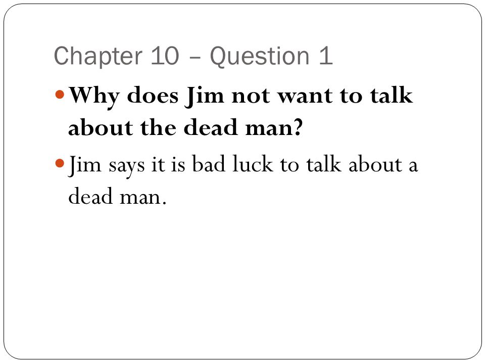 Chapter 10 – Question 1 Why does Jim not want to talk about the dead man? Jim says it is bad luck to talk about a dead man.