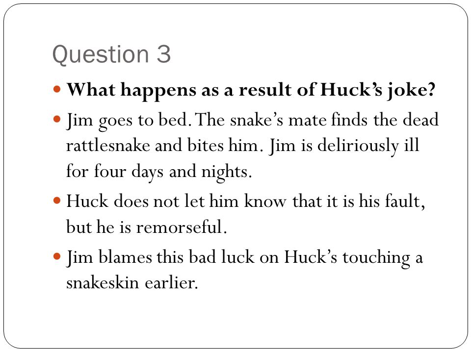 Question 3 What happens as a result of Huck's joke? Jim goes to bed. The snake's mate finds the dead rattlesnake and bites him. Jim is deliriously ill