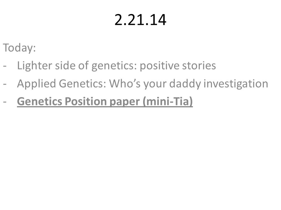2.21.14 Today: -Lighter side of genetics: positive stories -Applied Genetics: Who's your daddy investigation -Genetics Position paper (mini-Tia)
