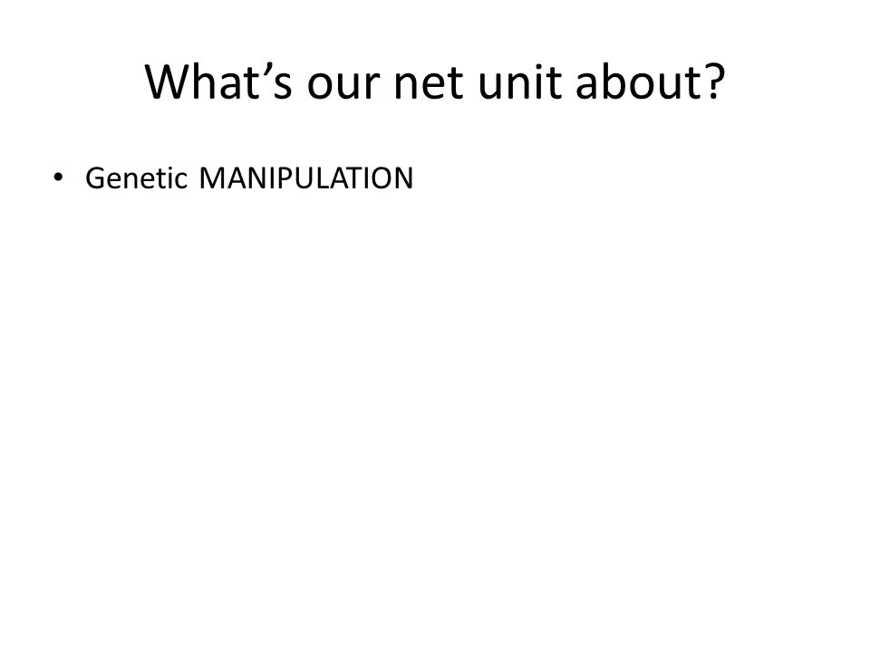 What's our net unit about? Genetic MANIPULATION