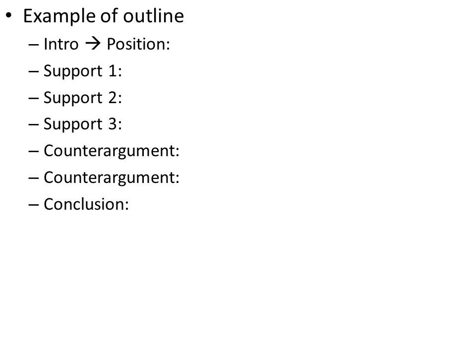 Example of outline – Intro  Position: – Support 1: – Support 2: – Support 3: – Counterargument: – Conclusion: