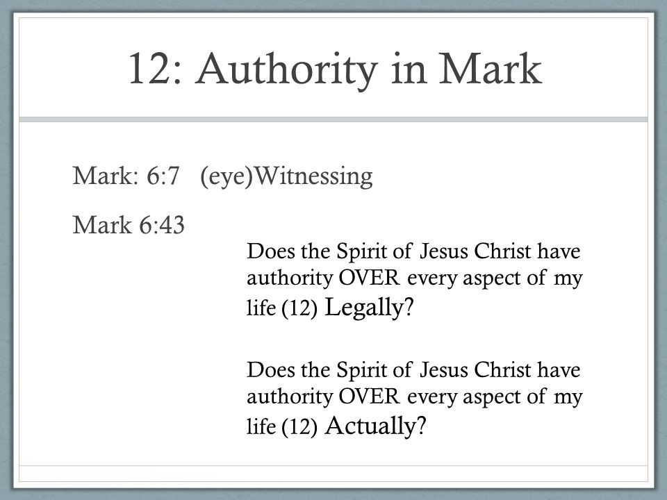12: Authority in Mark Mark: 6:7 (eye)Witnessing Mark 6:43 Does the Spirit of Jesus Christ have authority OVER every aspect of my life (12) Legally? Do