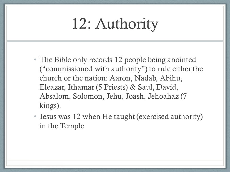 "12: Authority The Bible only records 12 people being anointed (""commissioned with authority"") to rule either the church or the nation: Aaron, Nadab, A"