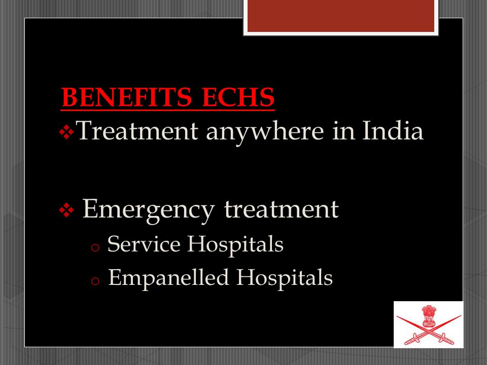BENEFITS ECHS  Treatment anywhere in India  Emergency treatment o Service Hospitals o Empanelled Hospitals