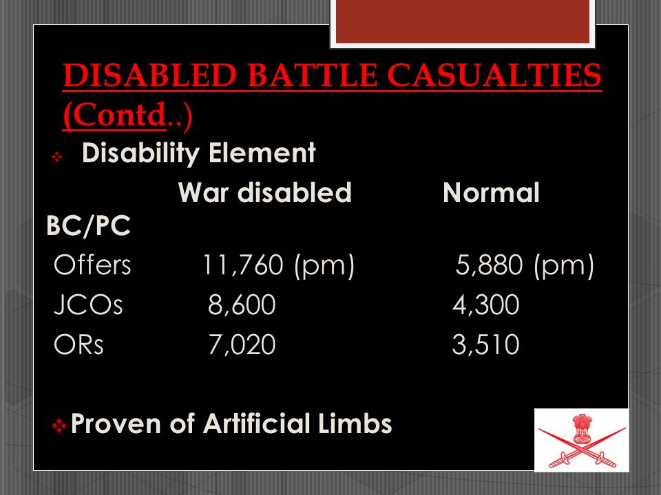 DISABLED BATTLE CASUALTIES (Contd..)  Disability Element War disabledNormal BC/PC Offers 11,760 (pm) 5,880 (pm) JCOs 8,600 4,300 ORs 7,020 3,510  Pr