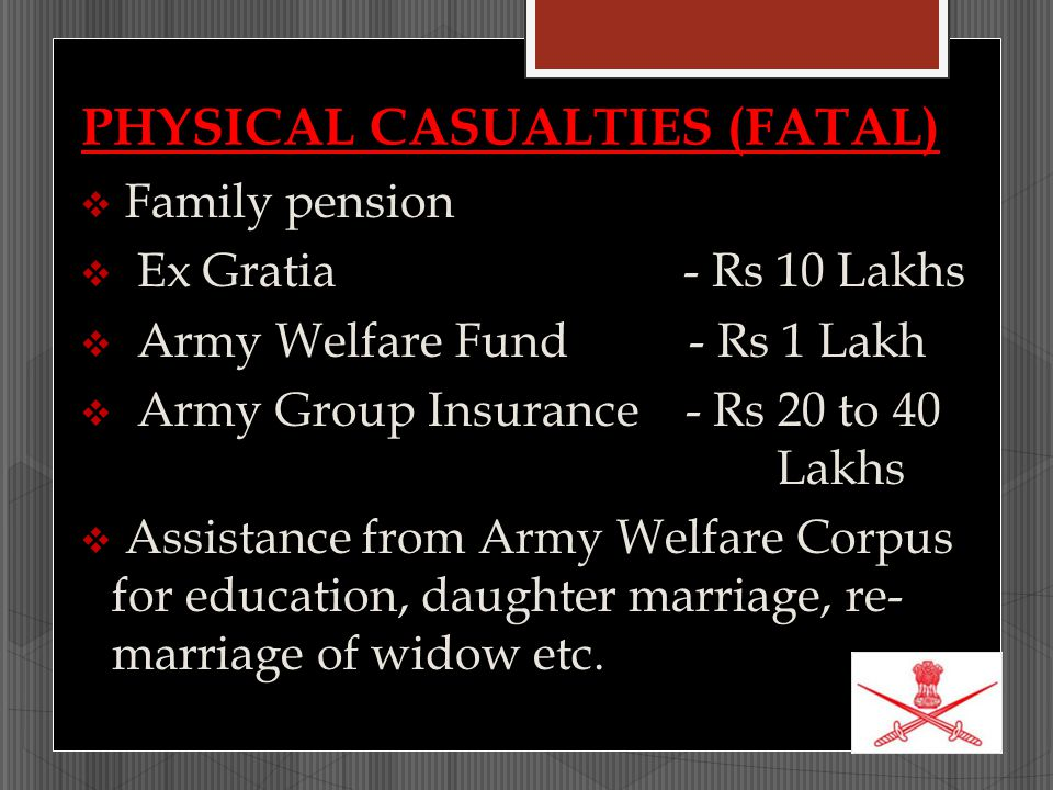 PHYSICAL CASUALTIES (FATAL)  Family pension  Ex Gratia - Rs 10 Lakhs  Army Welfare Fund - Rs 1 Lakh  Army Group Insurance - Rs 20 to 40 Lakhs  As