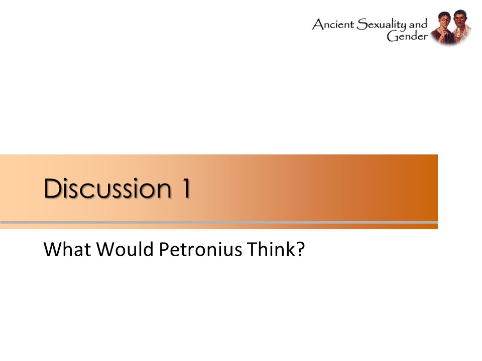 Discussion 1 What Would Petronius Think